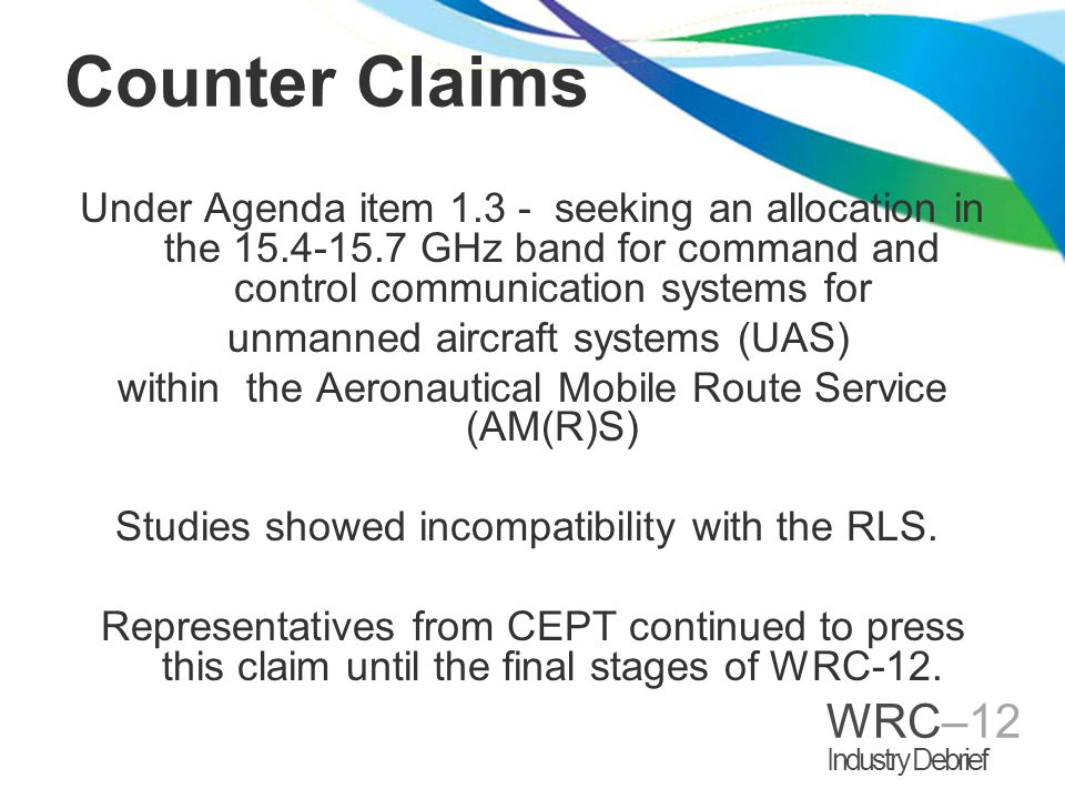 WRC–12 Industry Debrief Counter Claims Under Agenda item 1.3 - seeking an allocation in the 15.4-15.7 GHz band for command and control communication systems for unmanned aircraft systems (UAS) within the Aeronautical Mobile Route Service (AM(R)S) Studies showed incompatibility with the RLS.