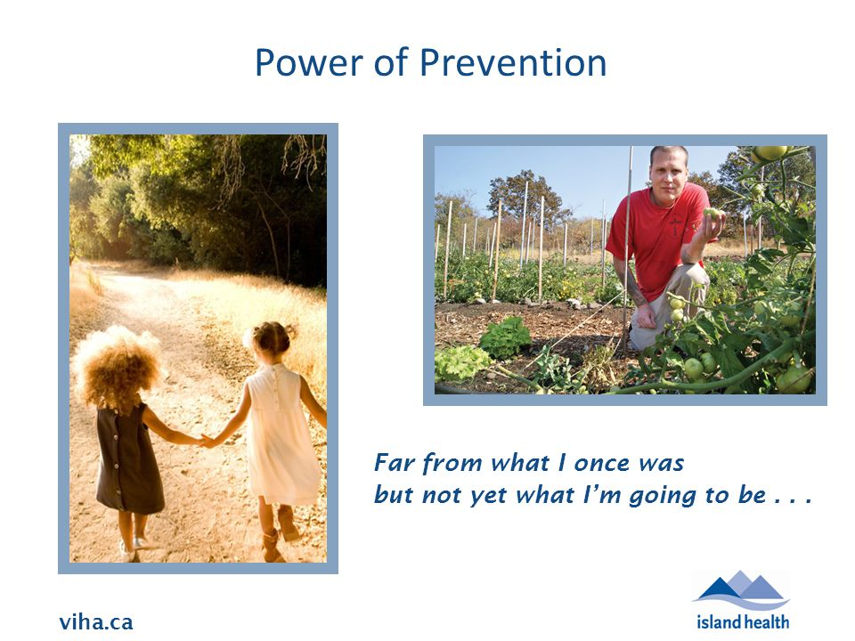 viha.ca Power of Prevention Far from what I once was but not yet what I'm going to be...