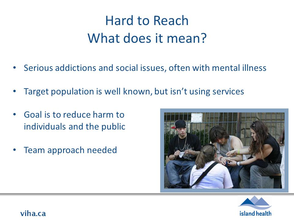 viha.ca Hard to Reach What does it mean? Serious addictions and social issues, often with mental illness Target population is well known, but isn't us