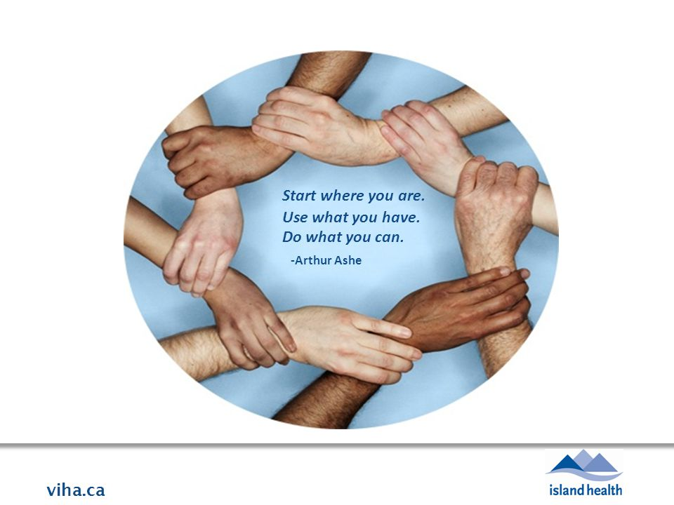 viha.ca Quote/photo to follow Start where you are. Use what you have. Do what you can. -Arthur Ashe