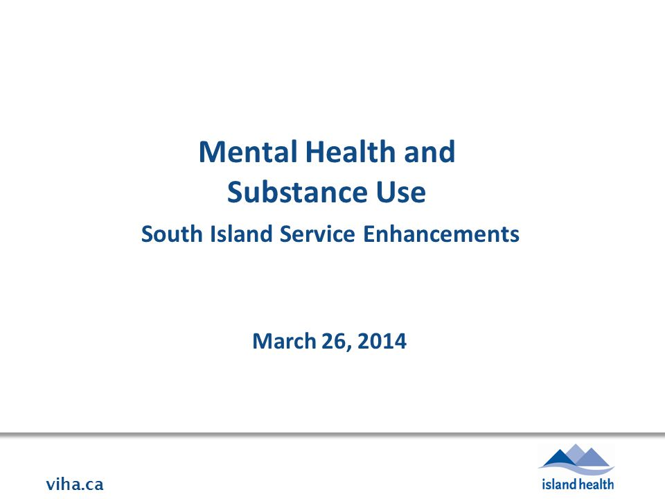 viha.ca Mental Health and Substance Use South Island Service Enhancements March 26, 2014