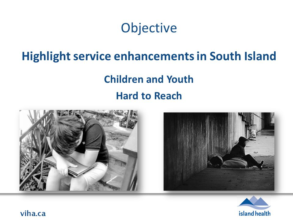 viha.ca Objective Highlight service enhancements in South Island Children and Youth Hard to Reach