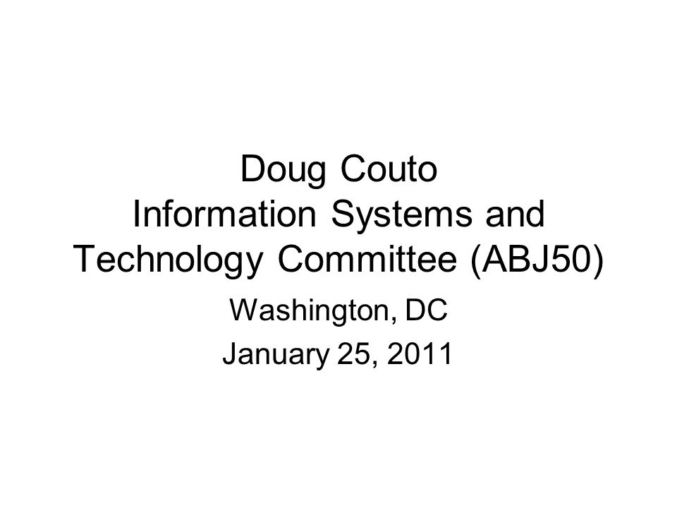 Doug Couto Information Systems and Technology Committee (ABJ50) Washington, DC January 25, 2011