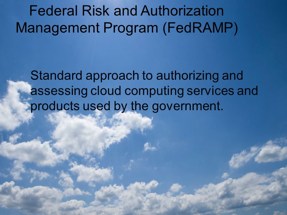 Federal Risk and Authorization Management Program (FedRAMP) Standard approach to authorizing and assessing cloud computing services and products used by the government.