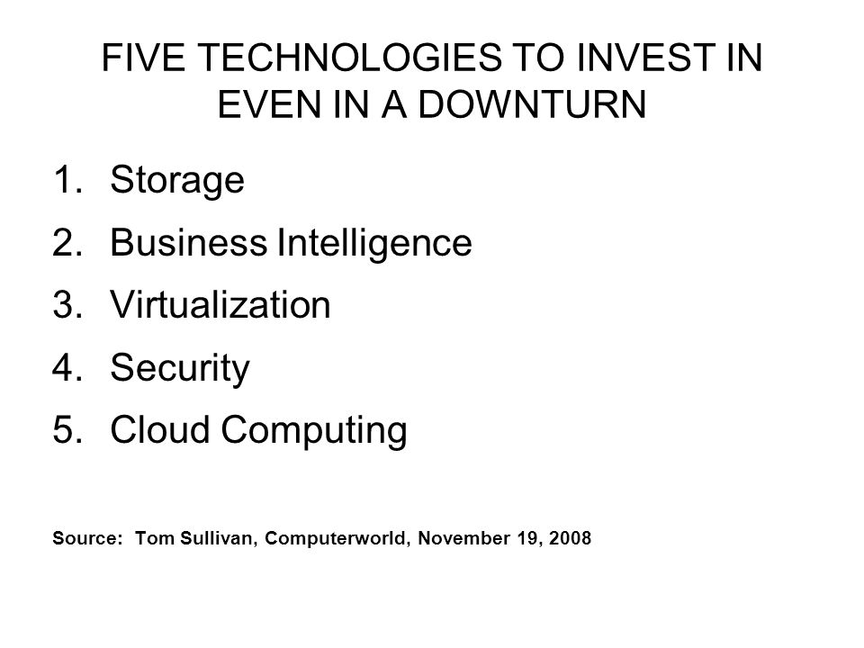 FIVE TECHNOLOGIES TO INVEST IN EVEN IN A DOWNTURN 1.Storage 2.Business Intelligence 3.Virtualization 4.Security 5.Cloud Computing Source: Tom Sullivan, Computerworld, November 19, 2008