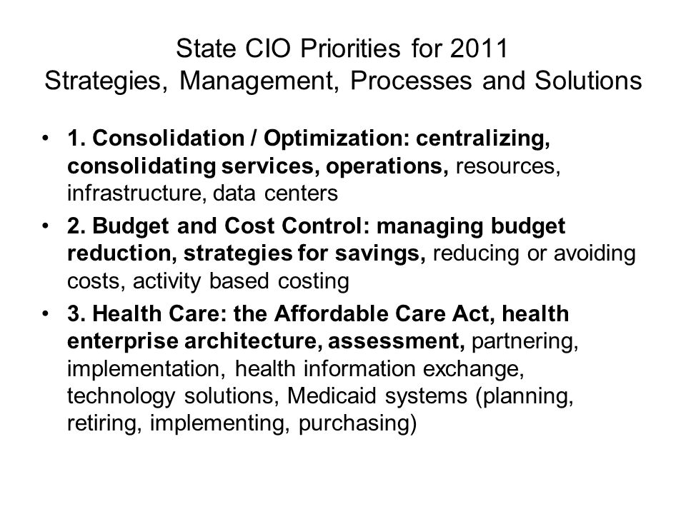 State CIO Priorities for 2011 Strategies, Management, Processes and Solutions 1. Consolidation / Optimization: centralizing, consolidating services, o
