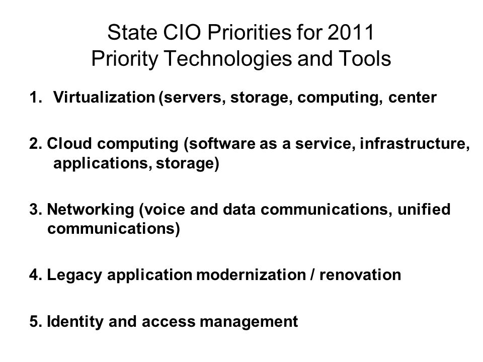 State CIO Priorities for 2011 Priority Technologies and Tools 1.Virtualization (servers, storage, computing, center 2. Cloud computing (software as a