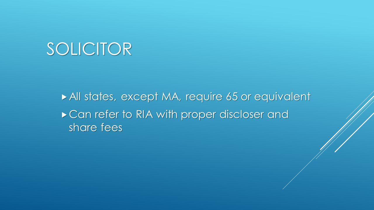 SOLICITOR  All states, except MA, require 65 or equivalent  Can refer to RIA with proper discloser and share fees