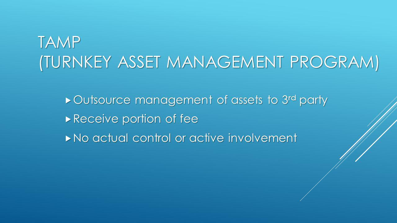 TAMP (TURNKEY ASSET MANAGEMENT PROGRAM)  Outsource management of assets to 3 rd party  Receive portion of fee  No actual control or active involvement