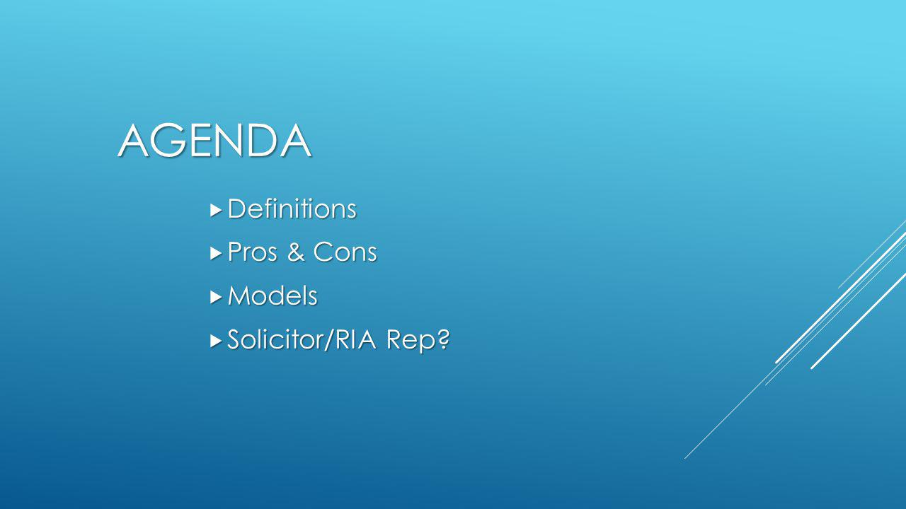 AGENDA  Definitions  Pros & Cons  Models  Solicitor/RIA Rep?