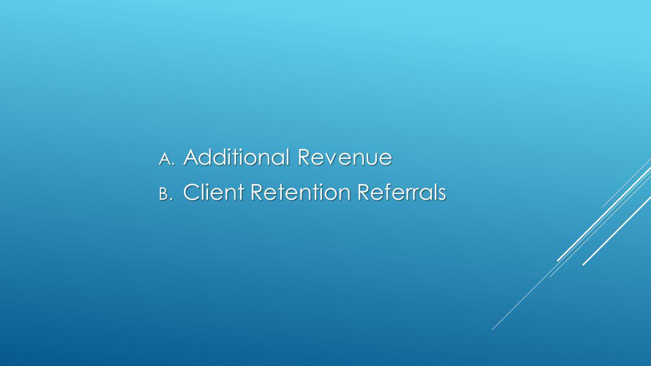 A. Additional Revenue B. Client Retention Referrals