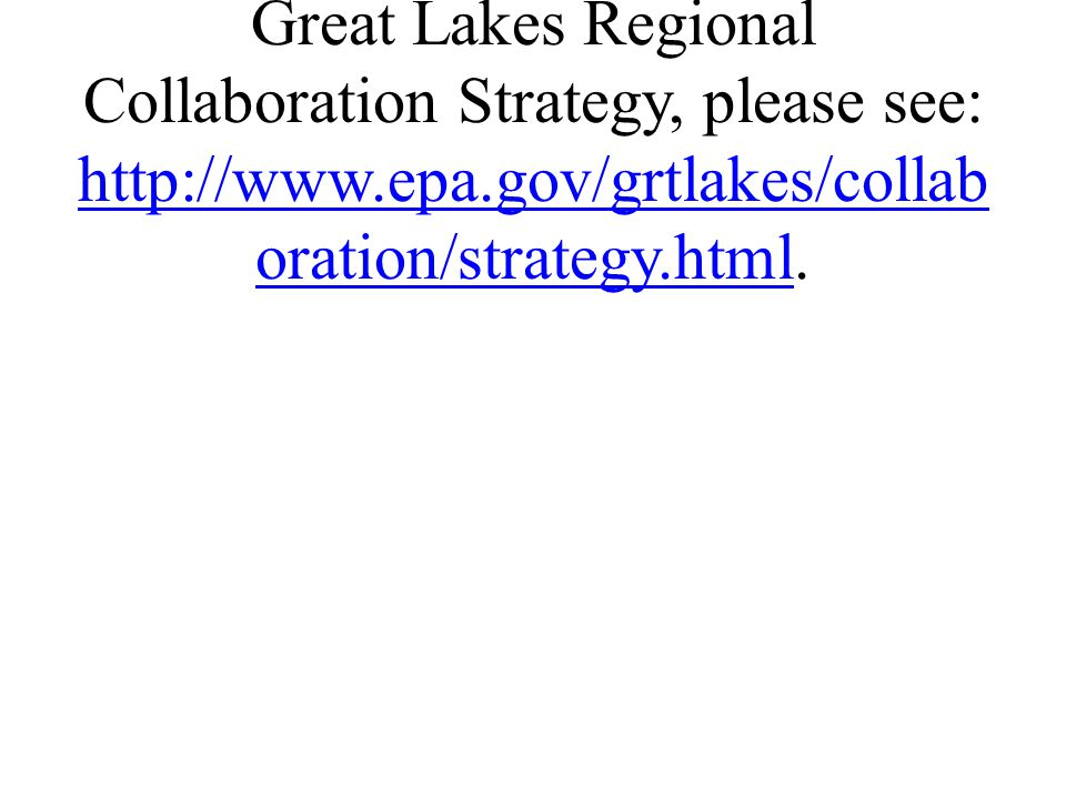 9 For additional information on the Great Lakes Regional Collaboration Strategy, please see: http://www.epa.gov/grtlakes/collaborat ion/strategy.html.