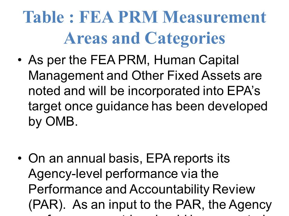 Table : FEA PRM Measurement Areas and Categories As per the FEA PRM, Human Capital Management and Other Fixed Assets are noted and will be incorporated into EPA's target once guidance has been developed by OMB.