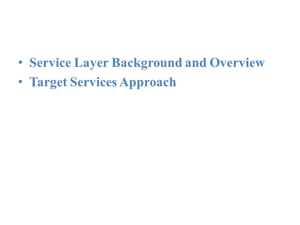 Services Architecture Service Layer Background and Overview Target Services Approach