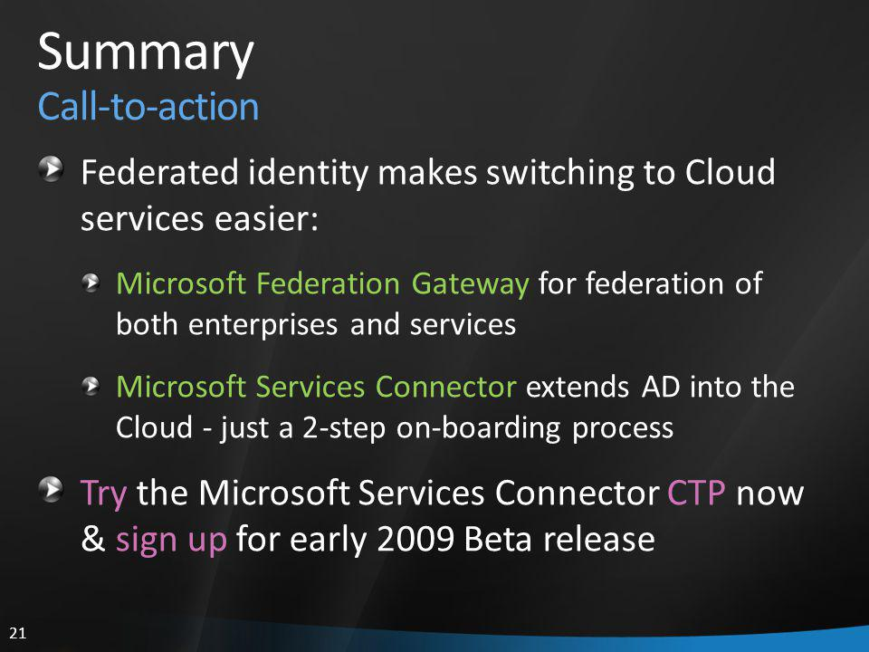 21 Summary Call-to-action Federated identity makes switching to Cloud services easier: Microsoft Federation Gateway for federation of both enterprises and services Microsoft Services Connector extends AD into the Cloud - just a 2-step on-boarding process Try the Microsoft Services Connector CTP now & sign up for early 2009 Beta release