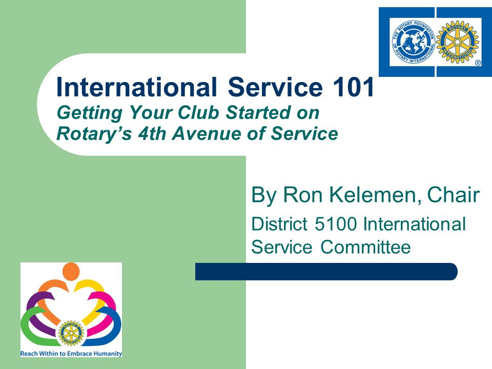 By Ron Kelemen, Chair District 5100 International Service Committee International Service 101 Getting Your Club Started on Rotary's 4th Avenue of Serv