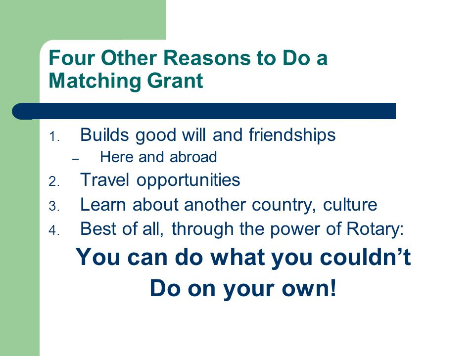 Four Other Reasons to Do a Matching Grant 1. Builds good will and friendships – Here and abroad 2.