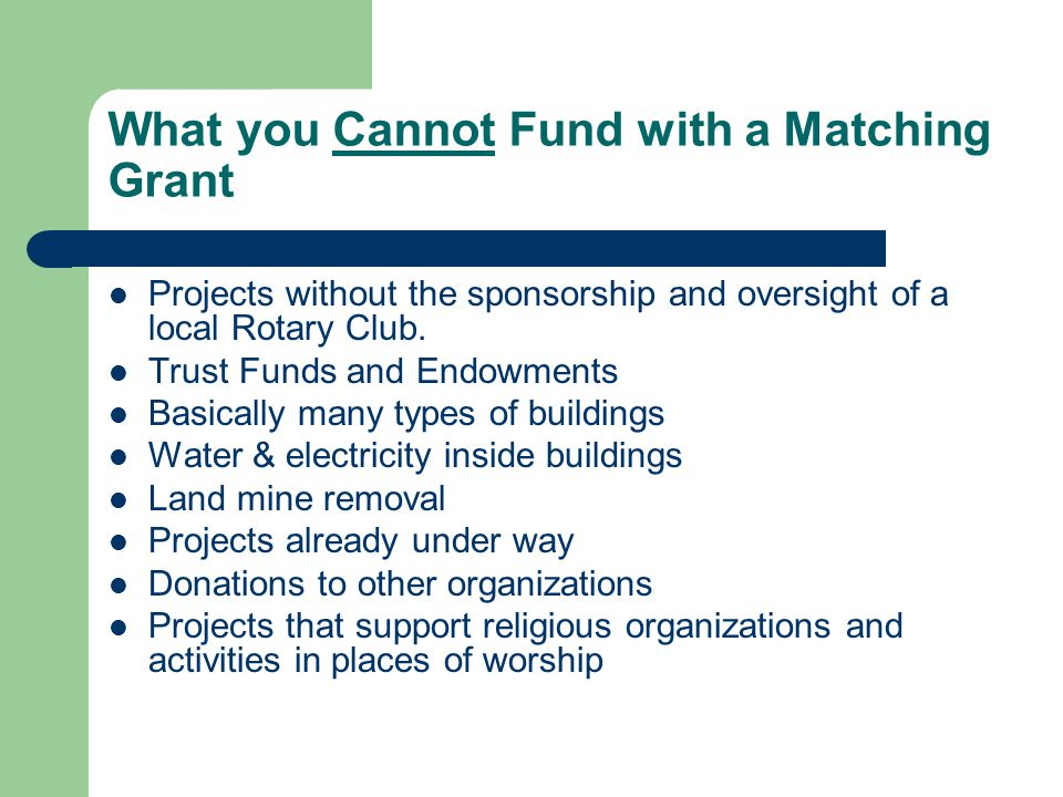 What you Cannot Fund with a Matching Grant Projects without the sponsorship and oversight of a local Rotary Club. Trust Funds and Endowments Basically