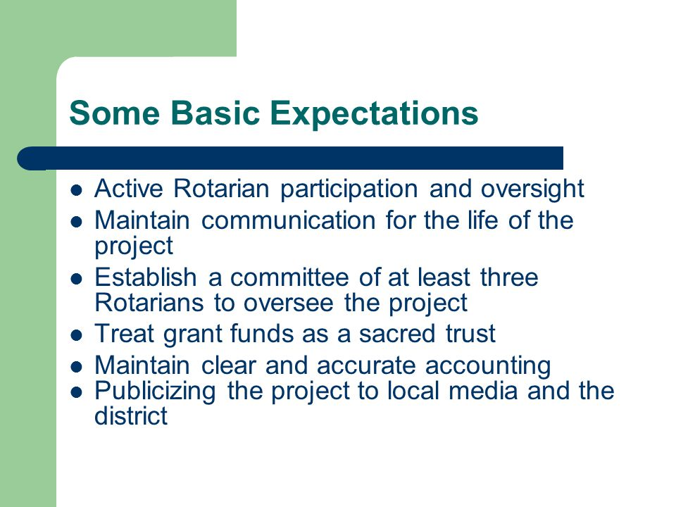 Some Basic Expectations Active Rotarian participation and oversight Maintain communication for the life of the project Establish a committee of at least three Rotarians to oversee the project Treat grant funds as a sacred trust Maintain clear and accurate accounting Publicizing the project to local media and the district