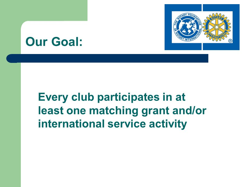 Our Goal: Every club participates in at least one matching grant and/or international service activity