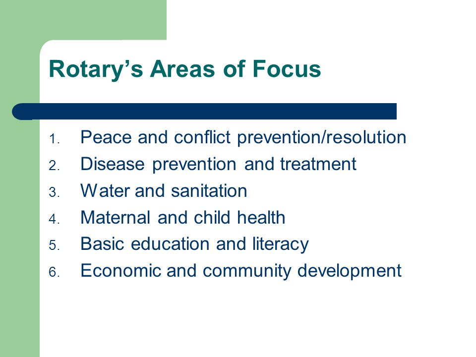Rotary's Areas of Focus 1. Peace and conflict prevention/resolution 2. Disease prevention and treatment 3. Water and sanitation 4. Maternal and child