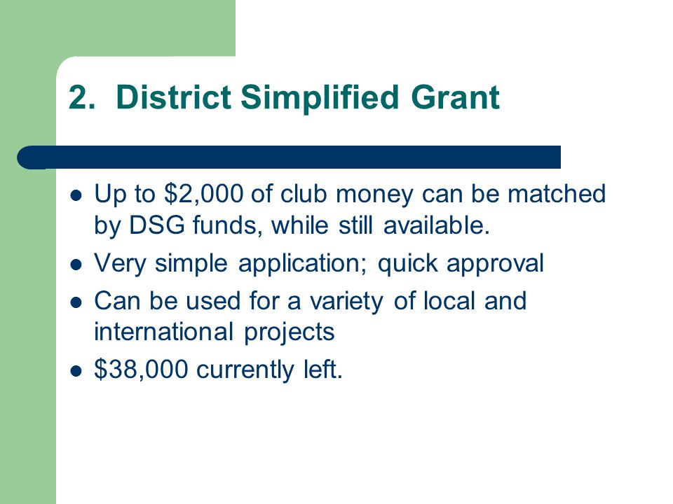 2. District Simplified Grant Up to $2,000 of club money can be matched by DSG funds, while still available. Very simple application; quick approval Ca