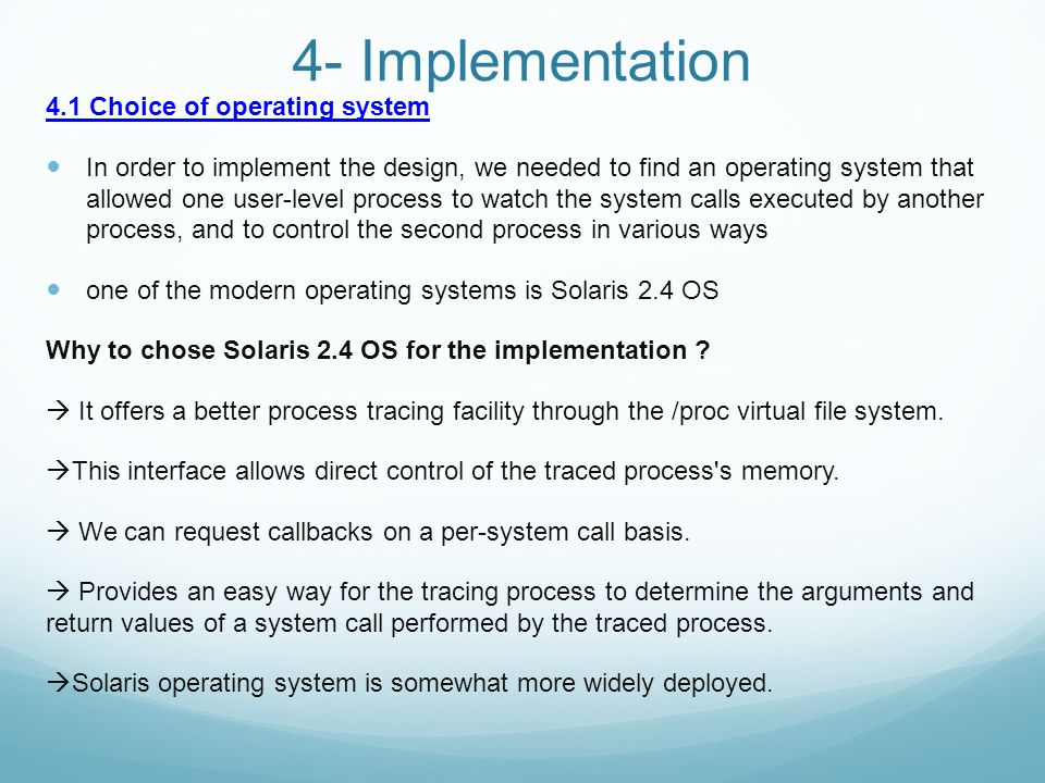 4- Implementation 4.1 Choice of operating system In order to implement the design, we needed to find an operating system that allowed one user-level process to watch the system calls executed by another process, and to control the second process in various ways one of the modern operating systems is Solaris 2.4 OS Why to chose Solaris 2.4 OS for the implementation .