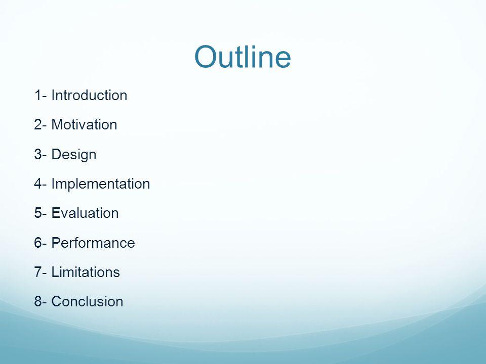 Outline 1- Introduction 2- Motivation 3- Design 4- Implementation 5- Evaluation 6- Performance 7- Limitations 8- Conclusion
