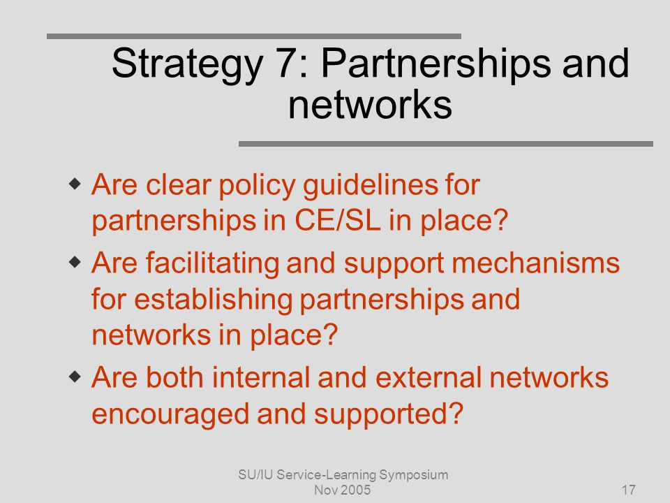 SU/IU Service-Learning Symposium Nov 200517 Strategy 7: Partnerships and networks  Are clear policy guidelines for partnerships in CE/SL in place.