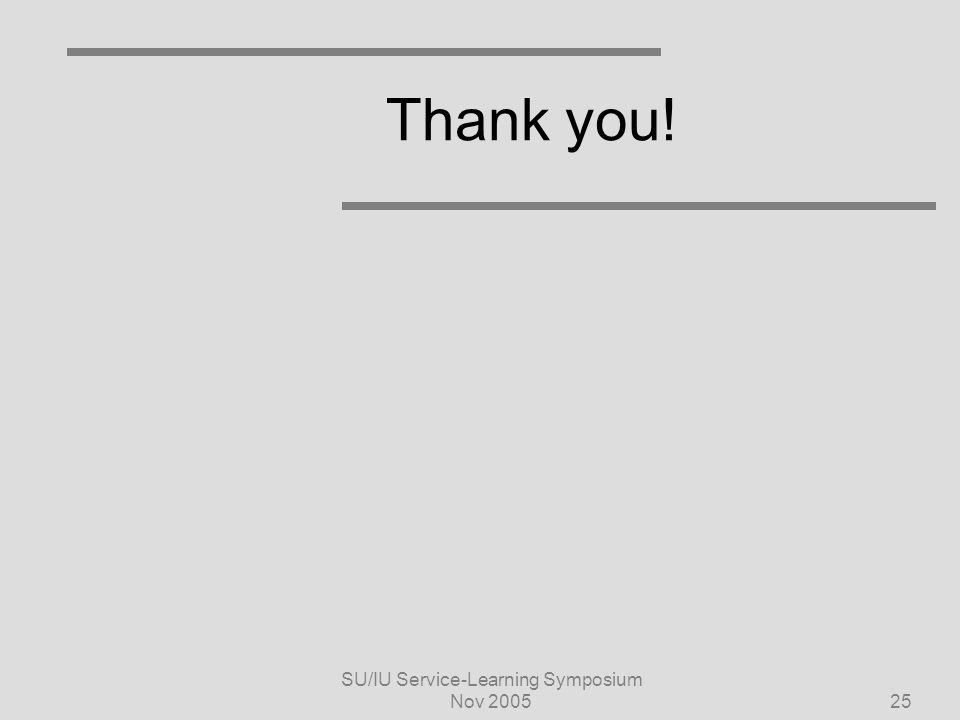 SU/IU Service-Learning Symposium Nov 200525 Thank you!