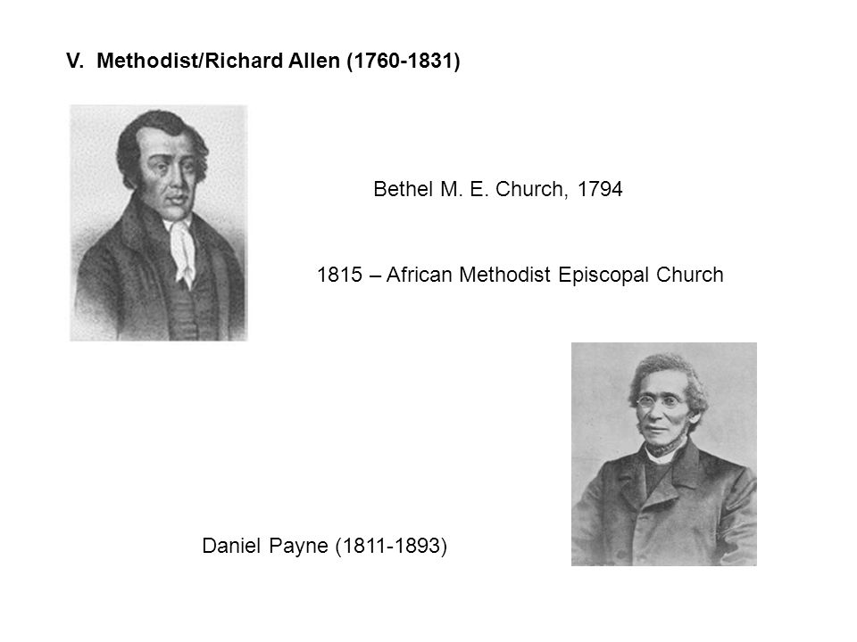 V. Methodist/Richard Allen (1760-1831) Bethel M. E. Church, 1794 1815 – African Methodist Episcopal Church Daniel Payne (1811-1893)