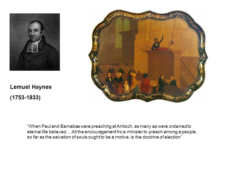 Lemuel Haynes (1753-1833) When Paul and Barnabas were preaching at Antioch, as many as were ordained to eternal life believed….All the encouragement fro a minister to preach among a people, so far as the salvation of souls ought to be a motive, is the doctrine of election