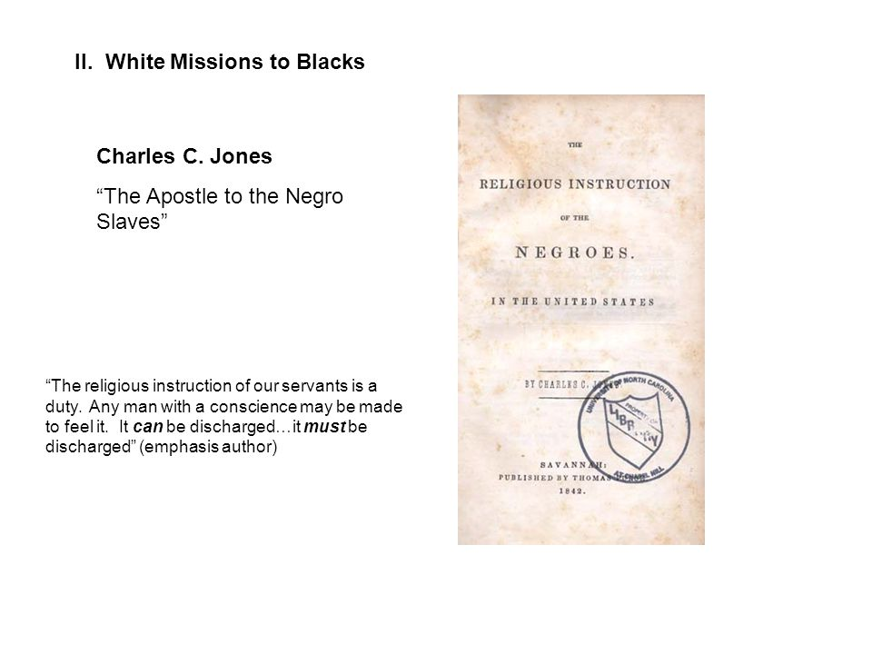 """II. White Missions to Blacks Charles C. Jones """"The Apostle to the Negro Slaves"""" """"The religious instruction of our servants is a duty. Any man with a c"""