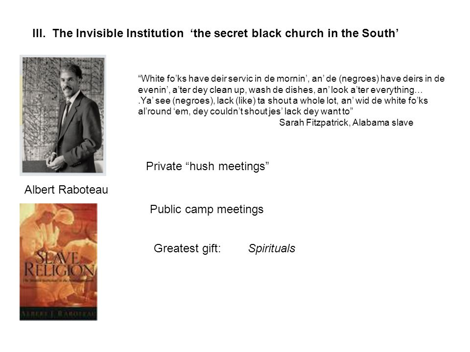 """III. The Invisible Institution 'the secret black church in the South' Albert Raboteau """"White fo'ks have deir servic in de mornin', an' de (negroes) ha"""