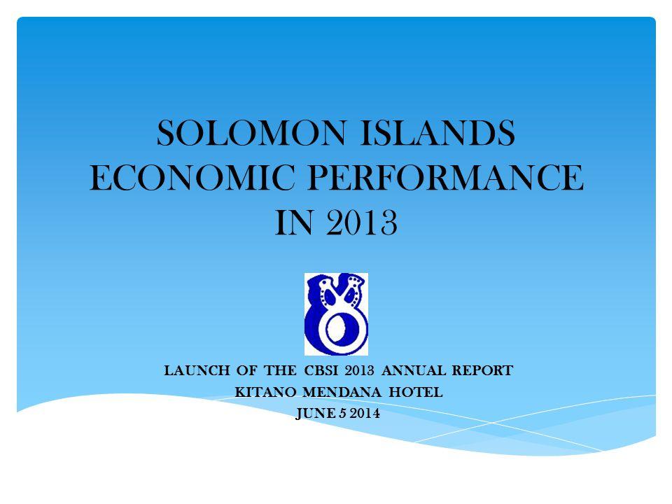 SOLOMON ISLANDS ECONOMIC PERFORMANCE IN 2013 LAUNCH OF THE CBSI 2013 ANNUAL REPORT KITANO MENDANA HOTEL JUNE 5 2014