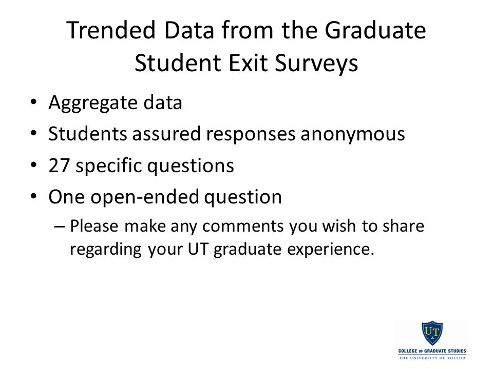Trended Data from the Graduate Student Exit Surveys Aggregate data Students assured responses anonymous 27 specific questions One open-ended question – Please make any comments you wish to share regarding your UT graduate experience.
