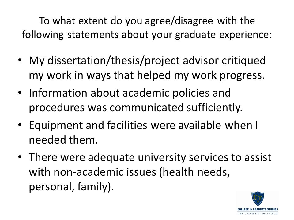 To what extent do you agree/disagree with the following statements about your graduate experience: My dissertation/thesis/project advisor critiqued my work in ways that helped my work progress.