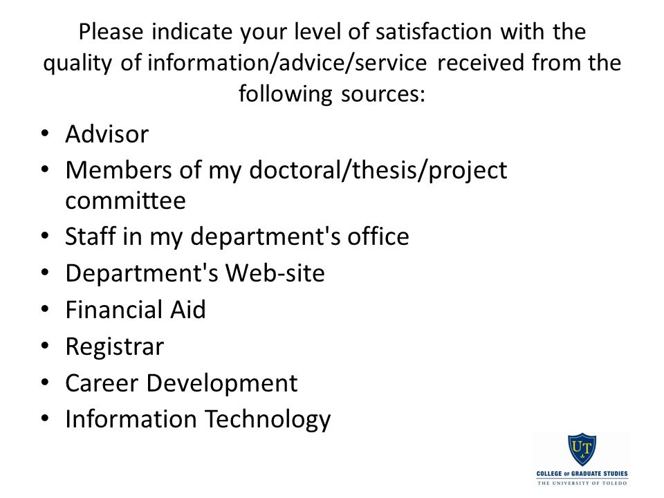 Please indicate your level of satisfaction with the quality of information/advice/service received from the following sources: Advisor Members of my doctoral/thesis/project committee Staff in my department s office Department s Web-site Financial Aid Registrar Career Development Information Technology