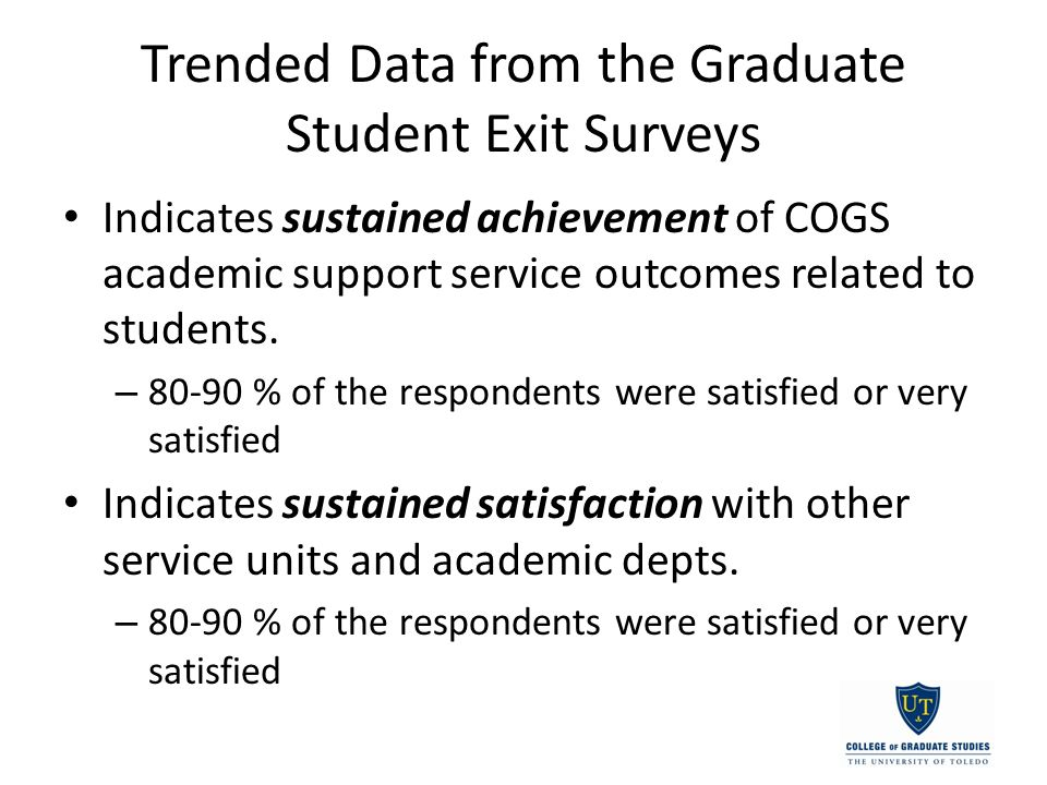 Trended Data from the Graduate Student Exit Surveys Indicates sustained achievement of COGS academic support service outcomes related to students.