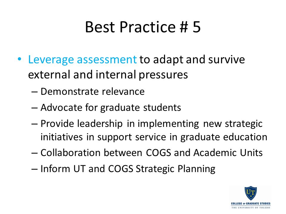 Best Practice # 5 Leverage assessment to adapt and survive external and internal pressures – Demonstrate relevance – Advocate for graduate students – Provide leadership in implementing new strategic initiatives in support service in graduate education – Collaboration between COGS and Academic Units – Inform UT and COGS Strategic Planning