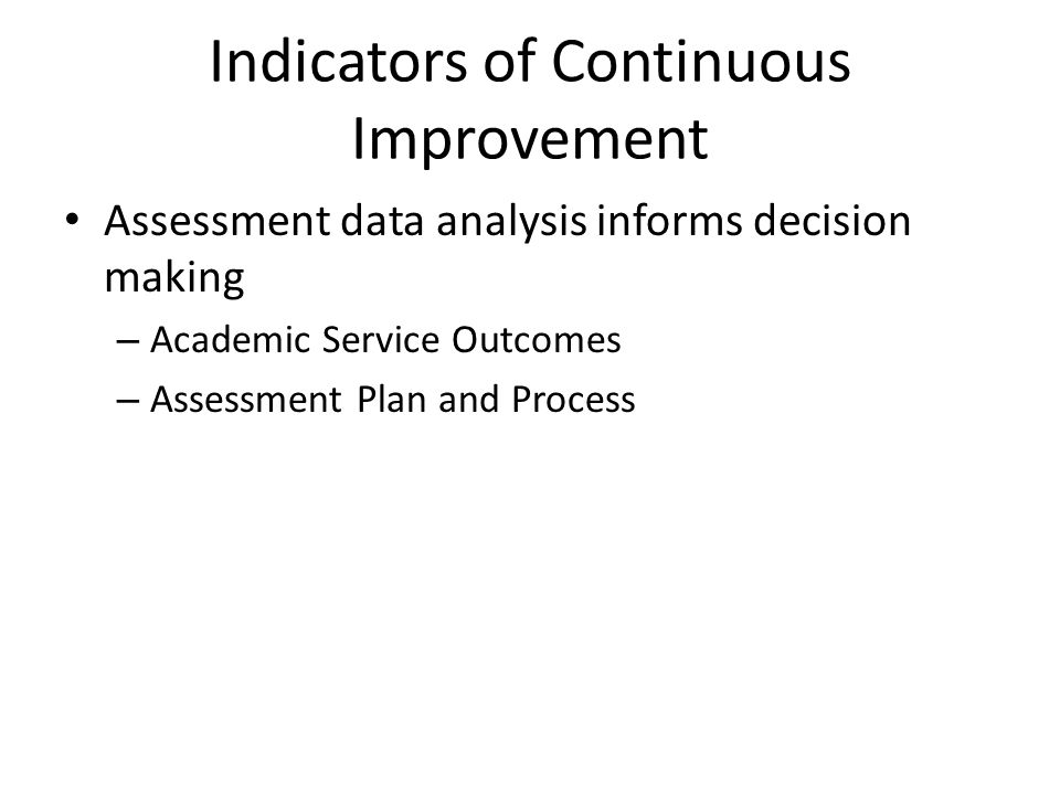 Indicators of Continuous Improvement Assessment data analysis informs decision making – Academic Service Outcomes – Assessment Plan and Process
