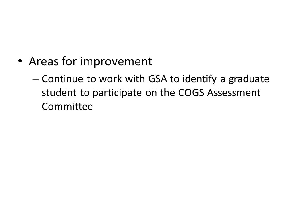 Areas for improvement – Continue to work with GSA to identify a graduate student to participate on the COGS Assessment Committee