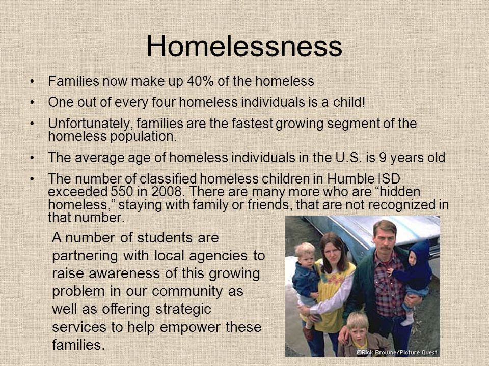 Homelessness Families now make up 40% of the homeless One out of every four homeless individuals is a child! Unfortunately, families are the fastest g