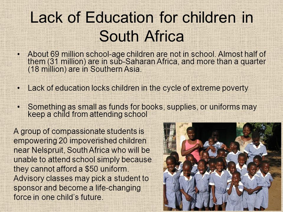 Lack of Education for children in South Africa About 69 million school-age children are not in school. Almost half of them (31 million) are in sub-Sah