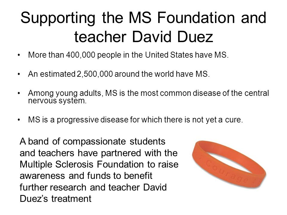 Supporting the MS Foundation and teacher David Duez More than 400,000 people in the United States have MS. An estimated 2,500,000 around the world hav