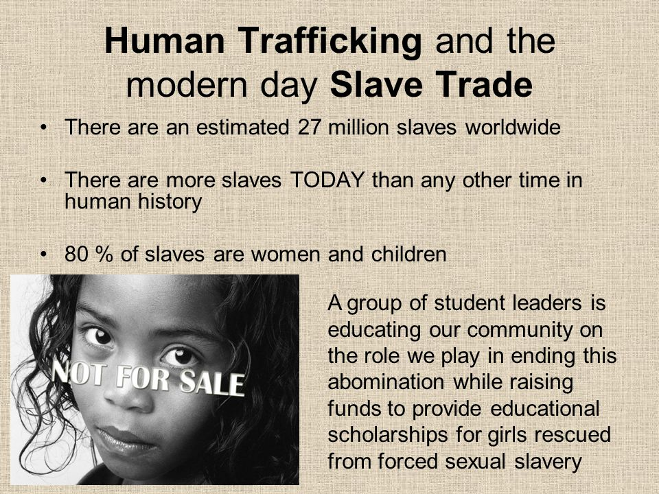 Human Trafficking and the modern day Slave Trade There are an estimated 27 million slaves worldwide There are more slaves TODAY than any other time in