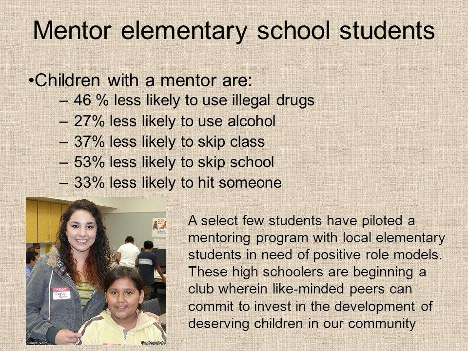Mentor elementary school students –46 % less likely to use illegal drugs –27% less likely to use alcohol –37% less likely to skip class –53% less like