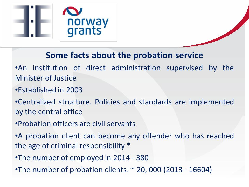 Some facts about the probation service An institution of direct administration supervised by the Minister of Justice Established in 2003 Centralized structure.