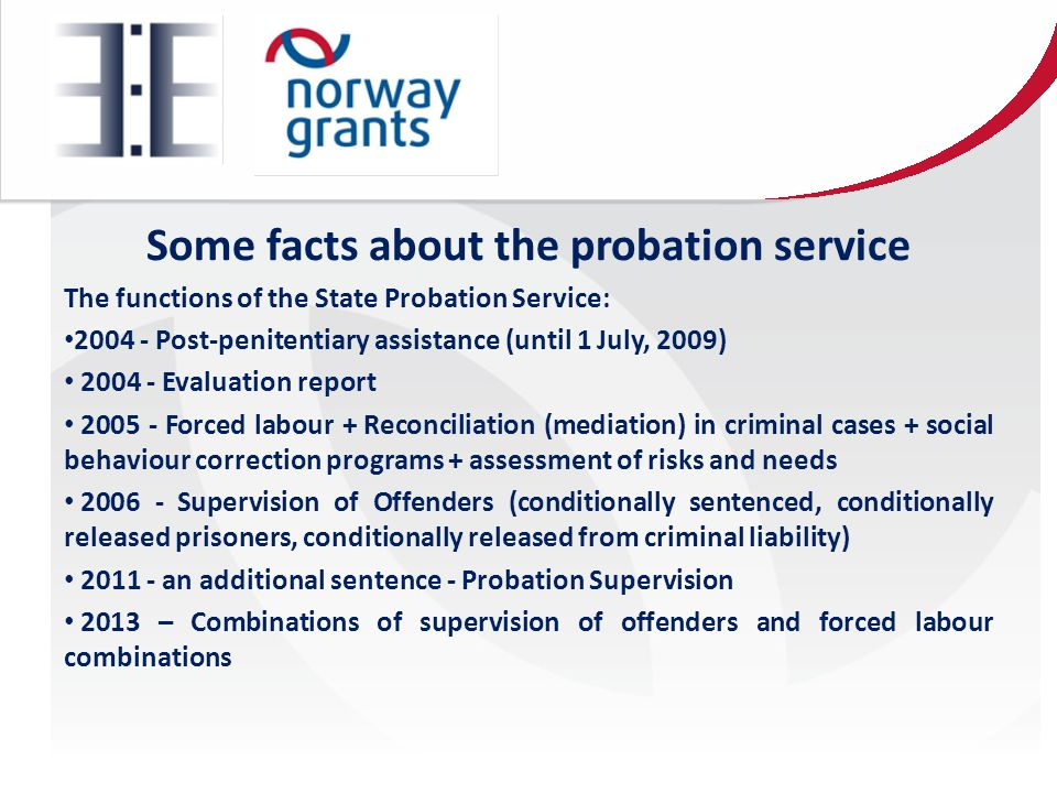 Some facts about the probation service The functions of the State Probation Service: 2004 - Post-penitentiary assistance (until 1 July, 2009) 2004 - Evaluation report 2005 - Forced labour + Reconciliation (mediation) in criminal cases + social behaviour correction programs + assessment of risks and needs 2006 - Supervision of Offenders (conditionally sentenced, conditionally released prisoners, conditionally released from criminal liability) 2011 - an additional sentence - Probation Supervision 2013 – Combinations of supervision of offenders and forced labour combinations