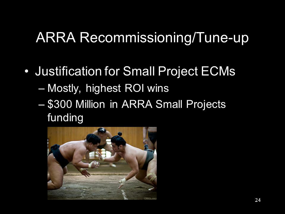 24 ARRA Recommissioning/Tune-up Justification for Small Project ECMs –Mostly, highest ROI wins –$300 Million in ARRA Small Projects funding